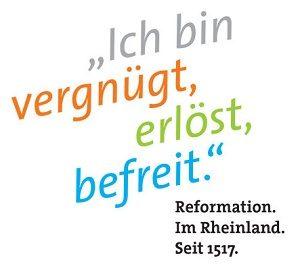 Ich bin vernügt, erlöst, befreit. Reformation. Im Rheinland. Seit 1517.