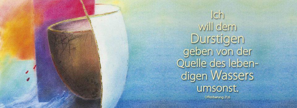 Gott spricht: Ich will dem Durstigen geben von der Quelle des lebendigen Wassers umsonst (Offenbarung 21,6) Jahreslosung 2018. Grafik: Kelch, Verlag am Birnbach - Motiv von Stefanie Bahlinger, Mössingen